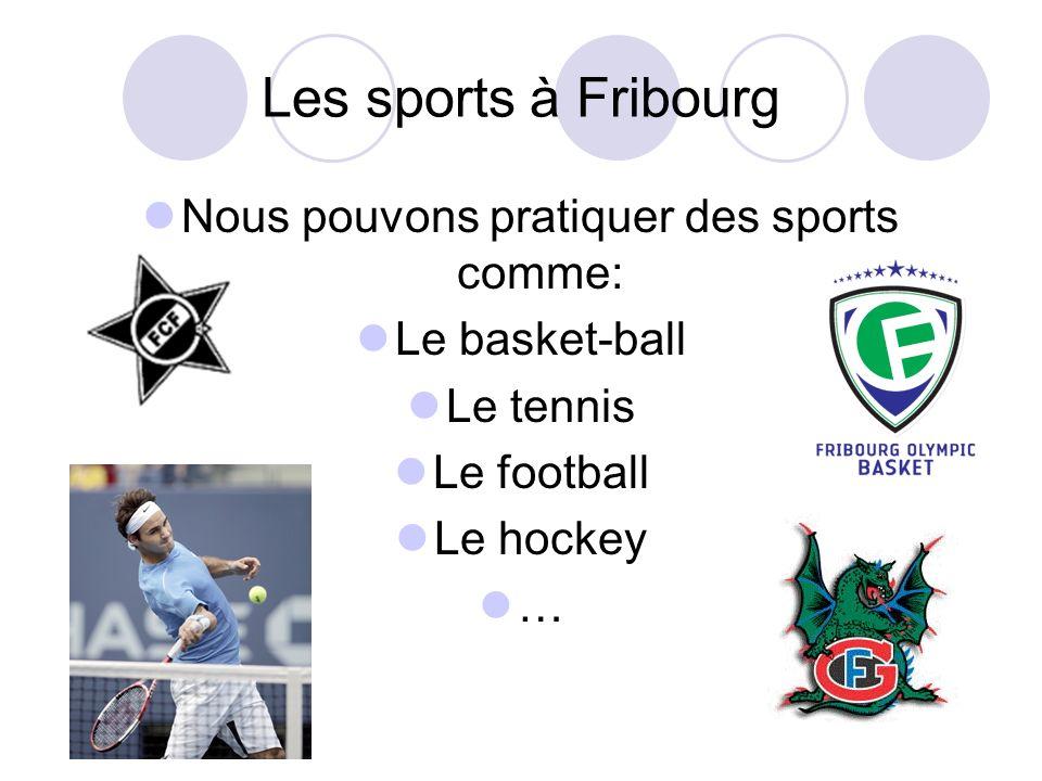Les sports à Fribourg Nous pouvons pratiquer des sports comme: Le basket-ball Le tennis Le football Le hockey …