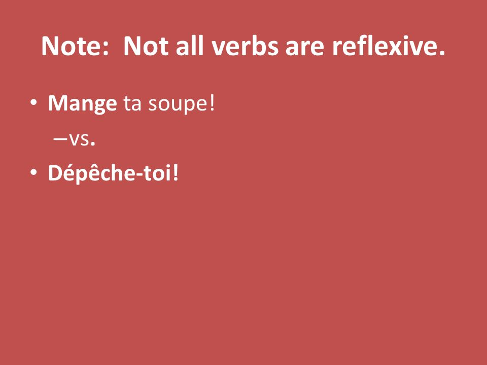 Note: Not all verbs are reflexive. Mange ta soupe! – vs. Dépêche-toi!
