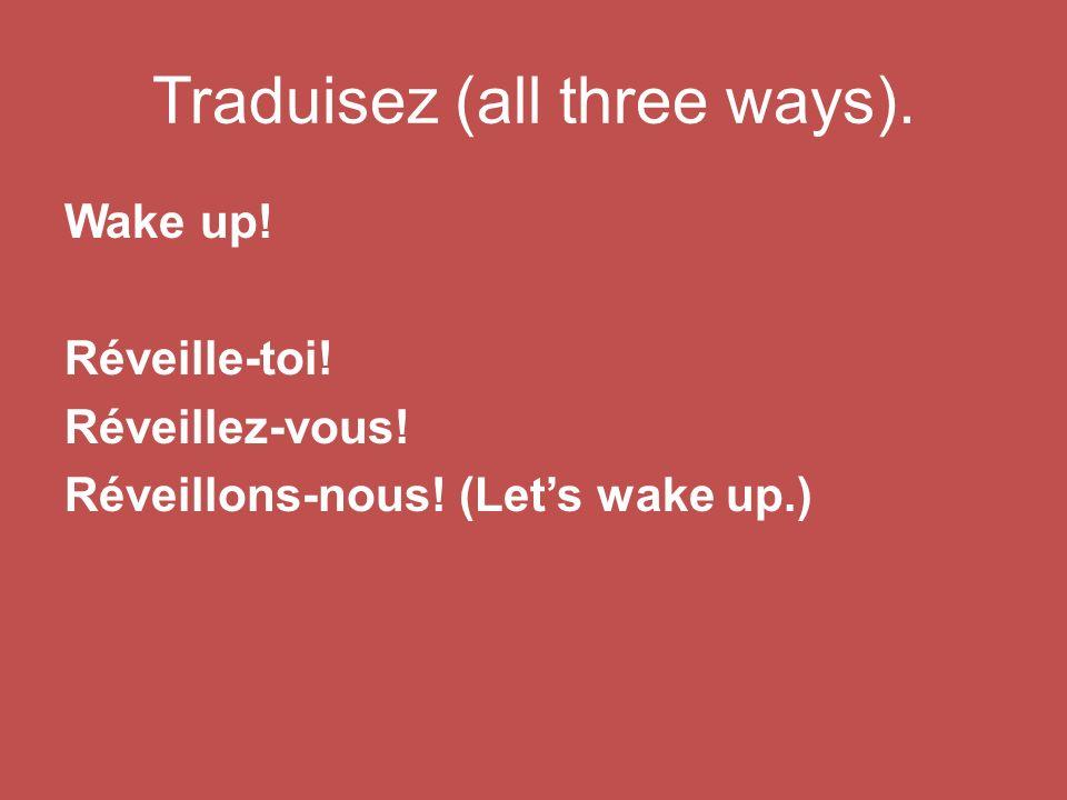 Traduisez (all three ways). Wake up! Réveille-toi! Réveillez-vous! Réveillons-nous! (Lets wake up.)