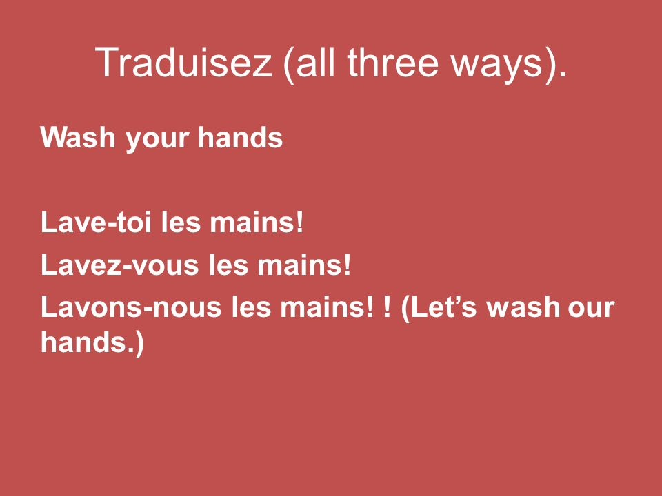 Traduisez (all three ways). Wash your hands Lave-toi les mains.