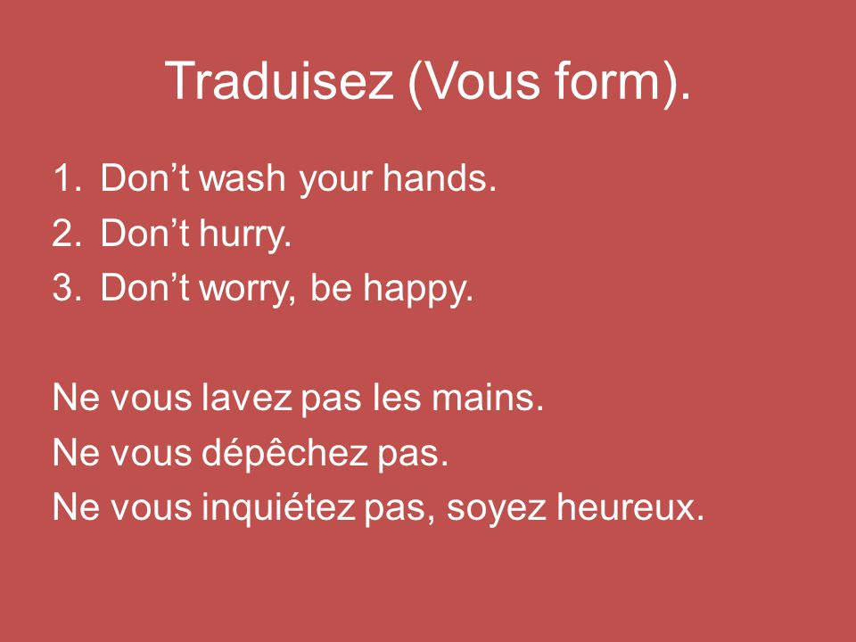 Traduisez (Vous form). 1.Dont wash your hands. 2.Dont hurry.