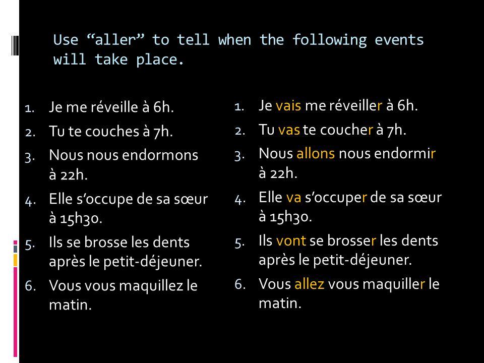 Use aller to tell when the following events will take place. 1. Je me réveille à 6h. 2. Tu te couches à 7h. 3. Nous nous endormons à 22h. 4. Elle socc