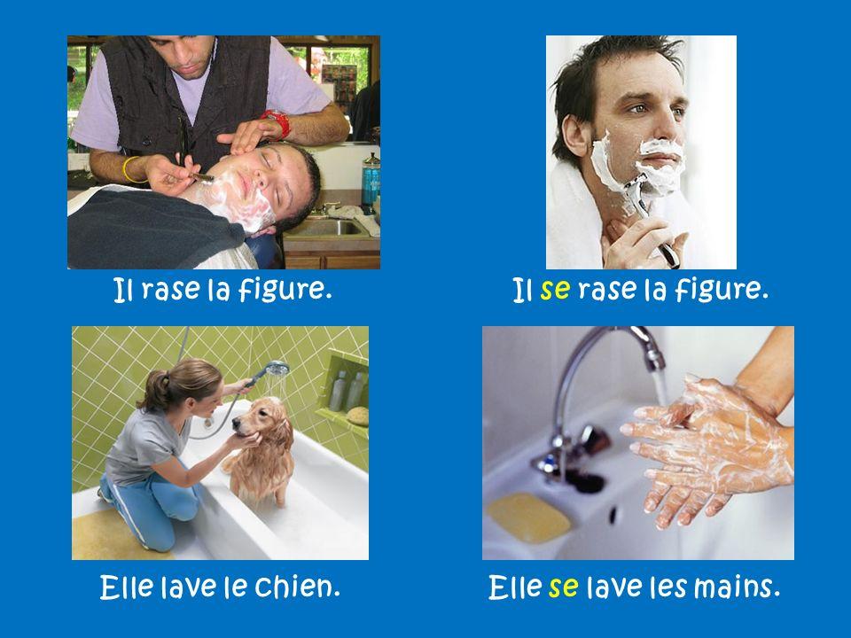 Il rase la figure.Il se rase la figure. Elle lave le chien.Elle se lave les mains.