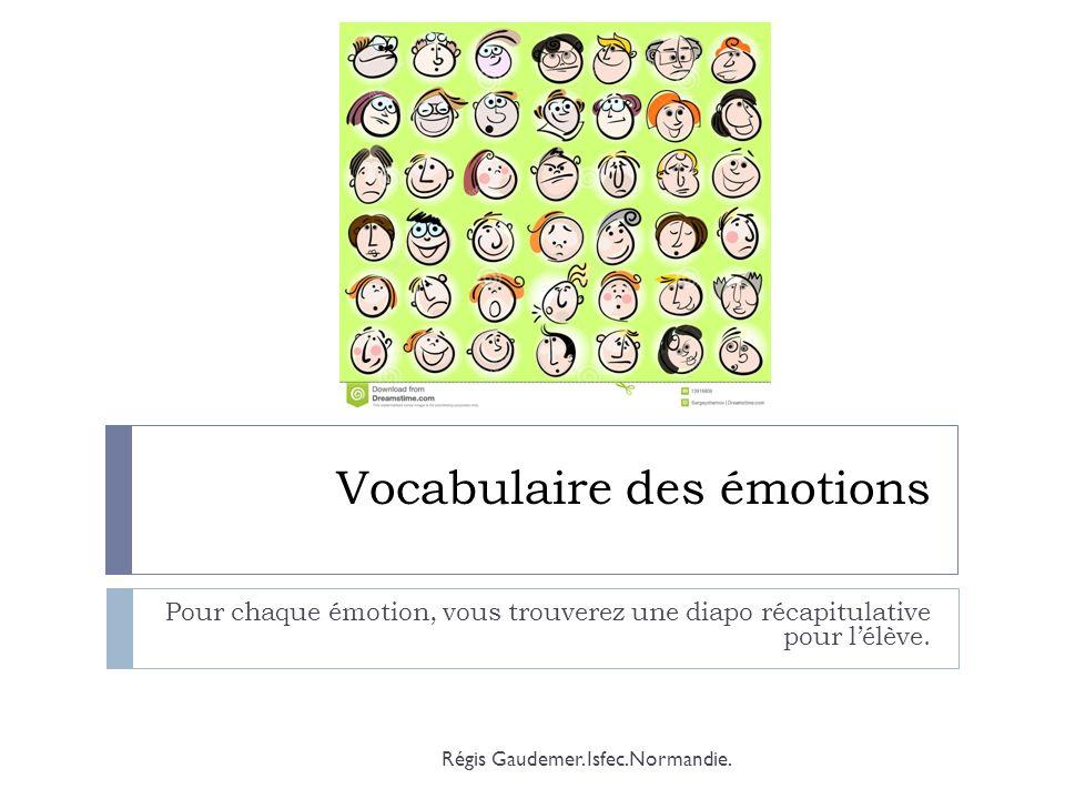 Vocabulaire des émotions Pour chaque émotion, vous trouverez une diapo récapitulative pour lélève. Régis Gaudemer. Isfec.Normandie.