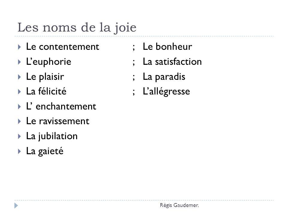 Les adjectifs qualificatifs de la joie Heureux ; Gai Radieux ; Comblé Ravi ; Satisfait Enchanté; Bienheureux Joyeux; Enjoué Content; Rieur Radieux Réjoui Régis Gaudemer.