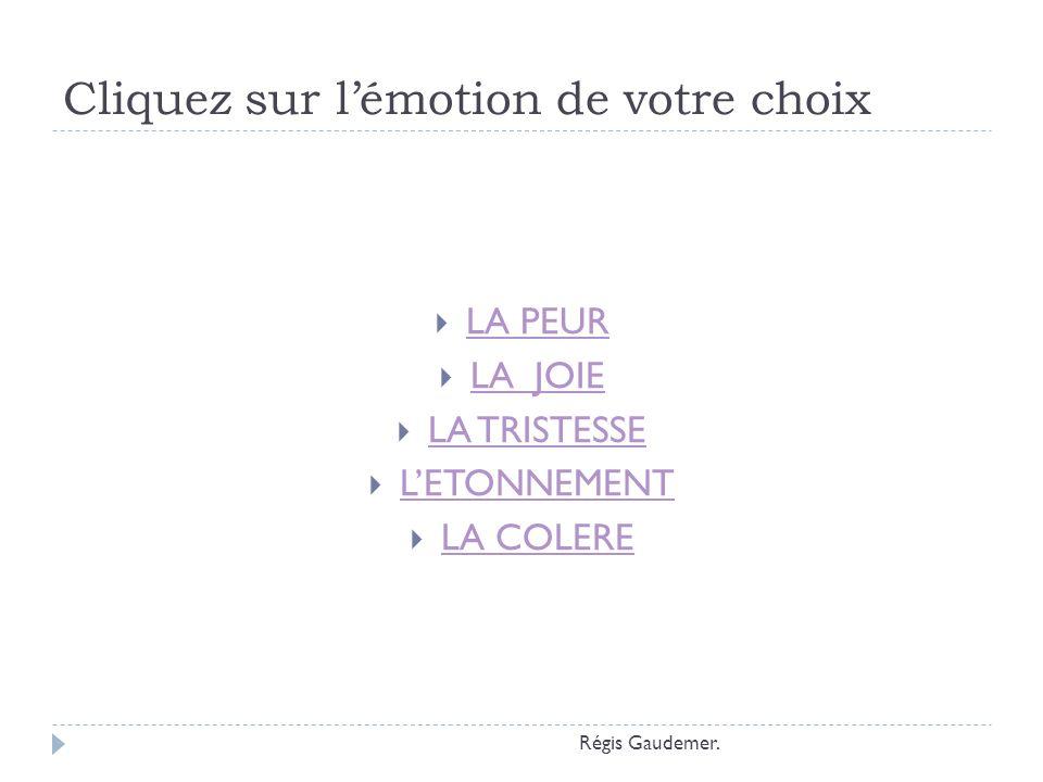 Cliquez sur lémotion de votre choix LA PEUR LA JOIE LA TRISTESSE LETONNEMENT LA COLERE Régis Gaudemer.