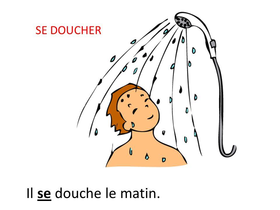 SE DOUCHER Il se douche le matin.