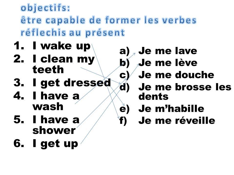 a)Je me lave b)Je me lève c)Je me douche d)Je me brosse les dents e)Je mhabille f)Je me réveille 1.I wake up 2.I clean my teeth 3.I get dressed 4.I ha