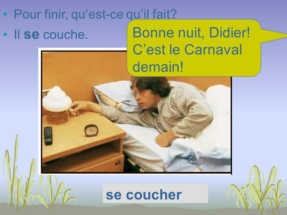 Pour finir, quest-ce quil fait? Il se couche. se coucher Bonne nuit, Didier! Cest le Carnaval demain!