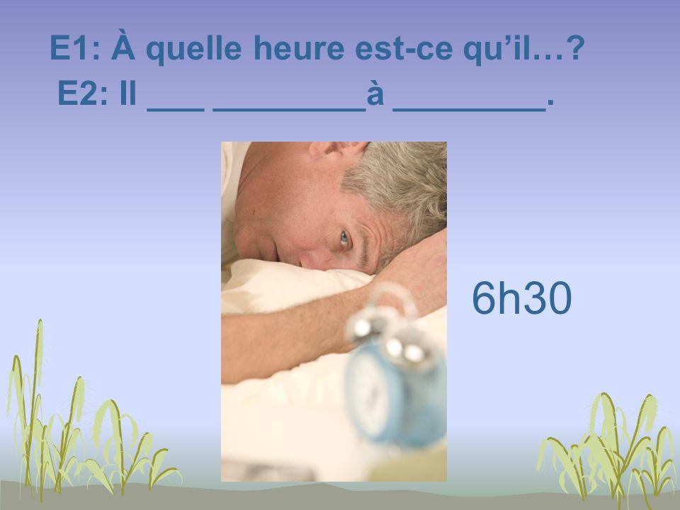 E1: À quelle heure est-ce quil…? E2: Il ___ ________à ________. 6h30