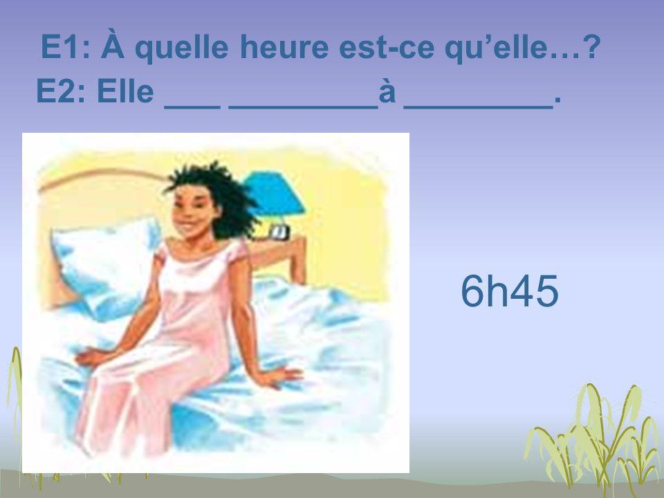 E1: À quelle heure est-ce quelle…? E2: Elle ___ ________à ________. 6h45