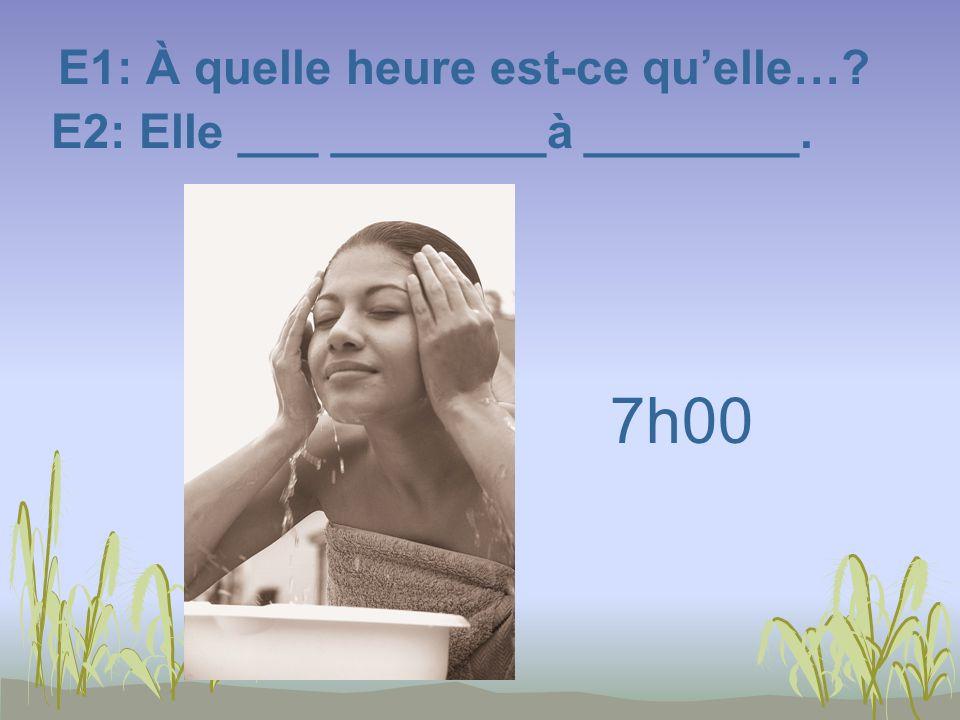 E1: À quelle heure est-ce quelle…? E2: Elle ___ ________à ________. 7h00