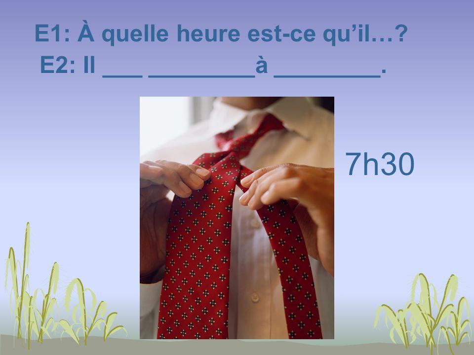 E1: À quelle heure est-ce quil…? E2: Il ___ ________à ________. 7h30