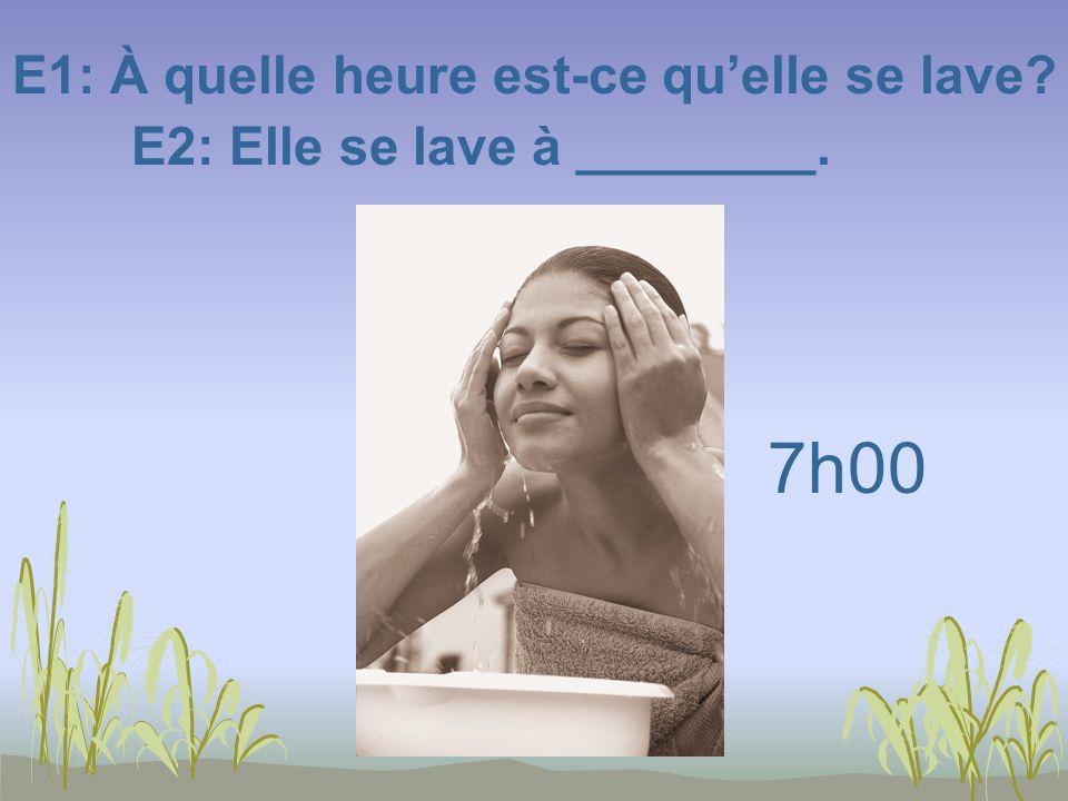 E1: À quelle heure est-ce quelle se lave? E2: Elle se lave à ________. 7h00