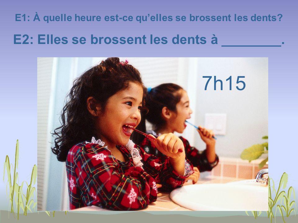 E1: À quelle heure est-ce quelles se brossent les dents? E2: Elles se brossent les dents à ________. 7h15