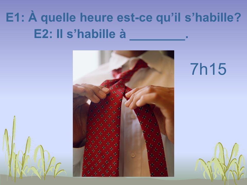 E1: À quelle heure est-ce quil shabille? E2: Il shabille à ________. 7h15