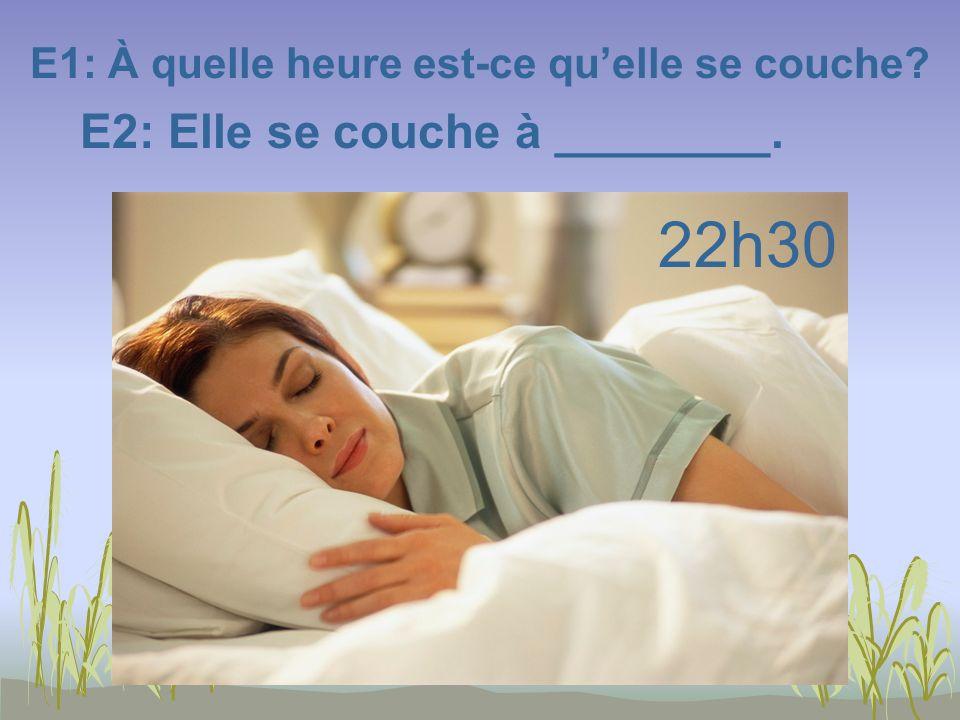E1: À quelle heure est-ce quelle se couche? E2: Elle se couche à ________. 22h30