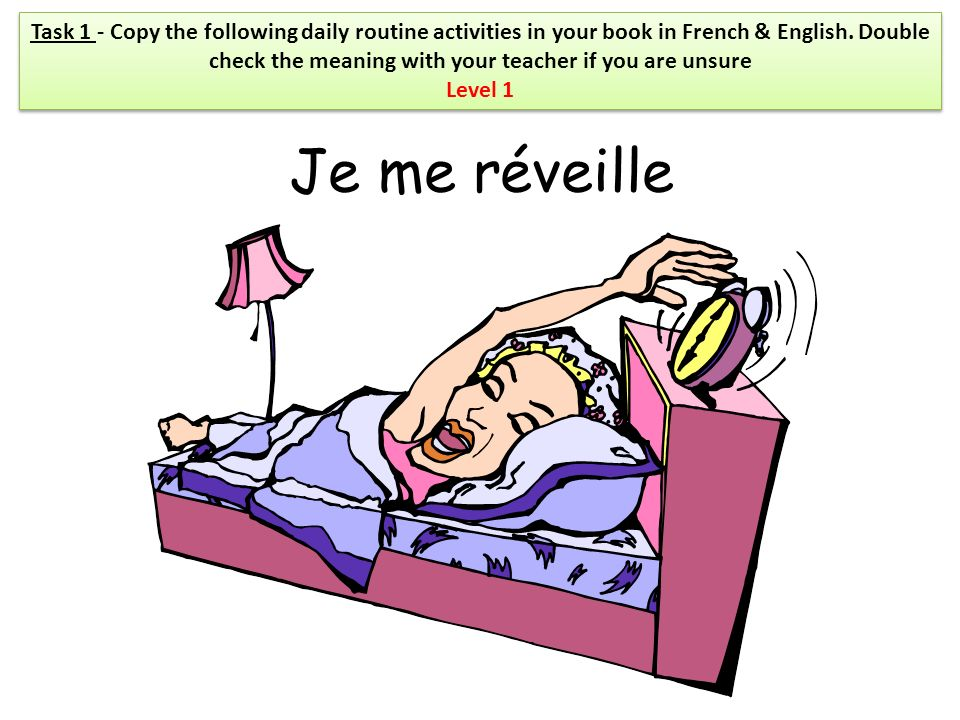 Je me réveille Task 1 - Copy the following daily routine activities in your book in French & English. Double check the meaning with your teacher if yo