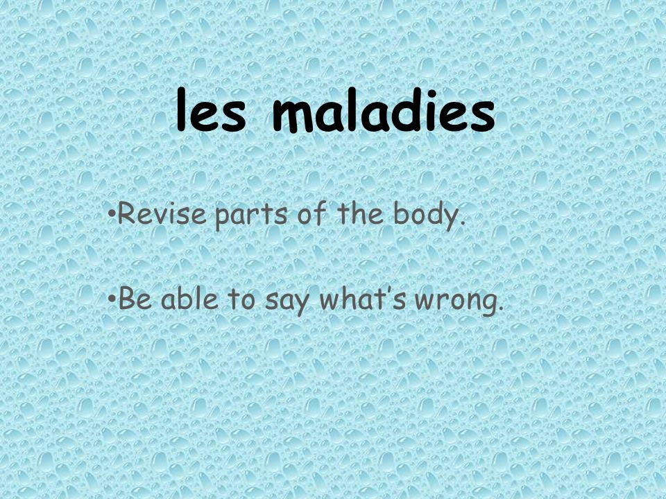 les maladies Revise parts of the body. Be able to say whats wrong.