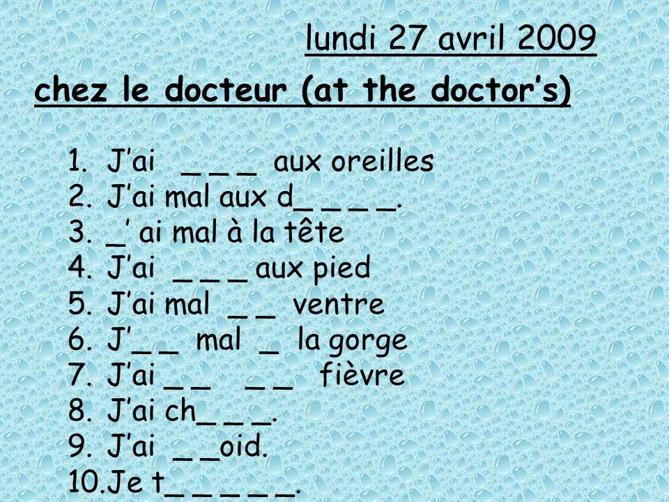 chez le docteur (at the doctors) 1.Jai _ _ _ aux oreilles 2.Jai mal aux d_ _ _ _. 3._ ai mal à la tête 4.Jai _ _ _ aux pied 5.Jai mal _ _ ventre 6.J_