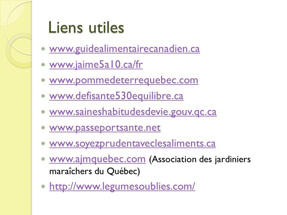 Liens utiles www.guidealimentairecanadien.ca www.jaime5a10.ca/fr www.pommedeterrequebec.com www.defisante530equilibre.ca www.saineshabitudesdevie.gouv.qc.ca www.passeportsante.net www.soyezprudentaveclesaliments.ca www.ajmquebec.com (Association des jardiniers maraîchers du Québec) www.ajmquebec.com http://www.legumesoublies.com/