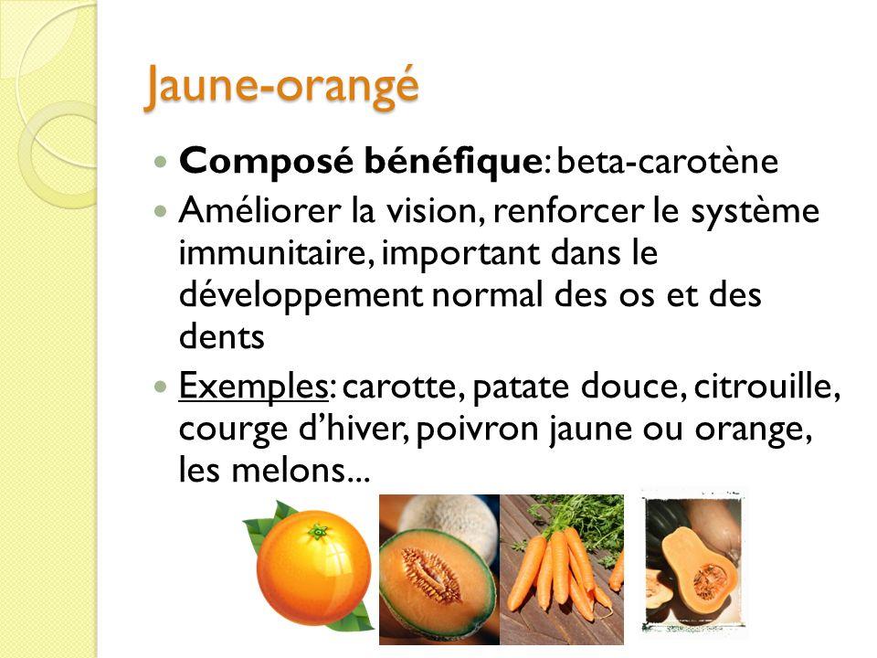Jaune-orangé Composé bénéfique: beta-carotène Améliorer la vision, renforcer le système immunitaire, important dans le développement normal des os et des dents Exemples: carotte, patate douce, citrouille, courge dhiver, poivron jaune ou orange, les melons...