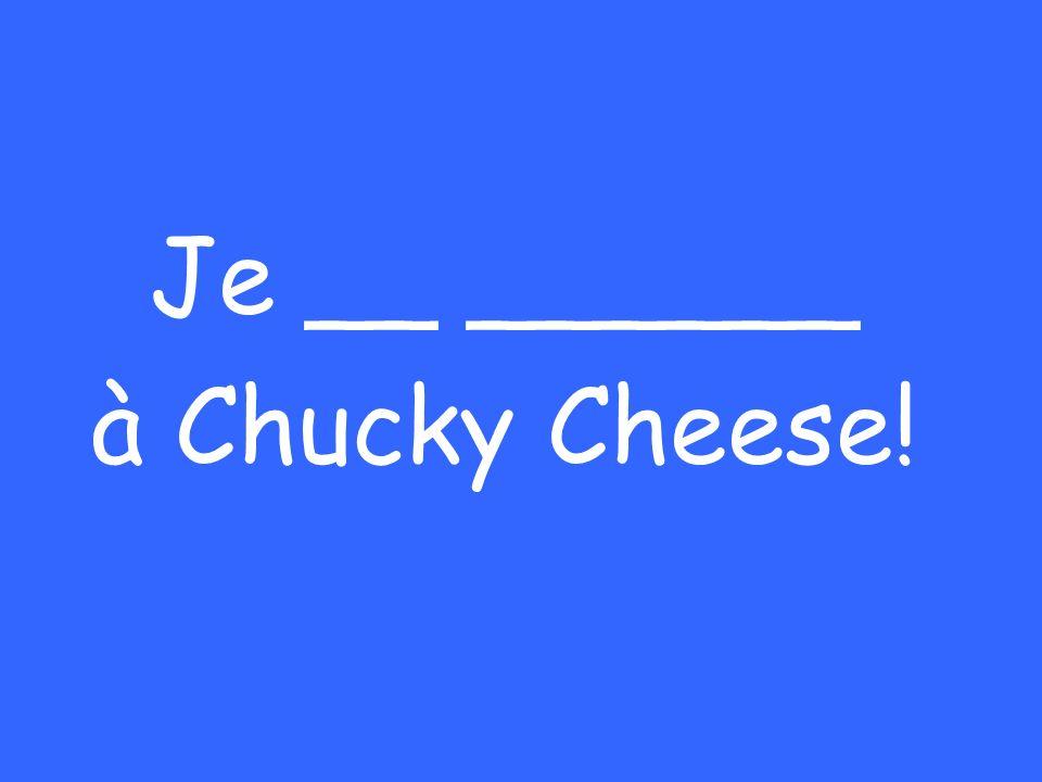 Je __ ______ à Chucky Cheese!