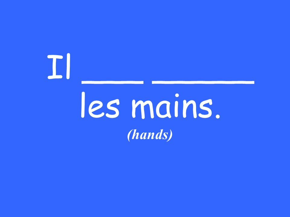 Il ___ _____ les mains. (hands)