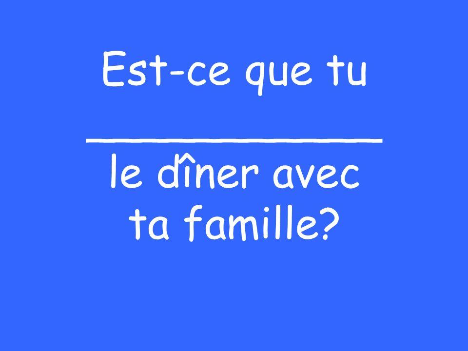 Est-ce que tu ___________ le dîner avec ta famille?