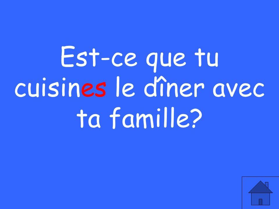 Est-ce que tu cuisines le dîner avec ta famille?