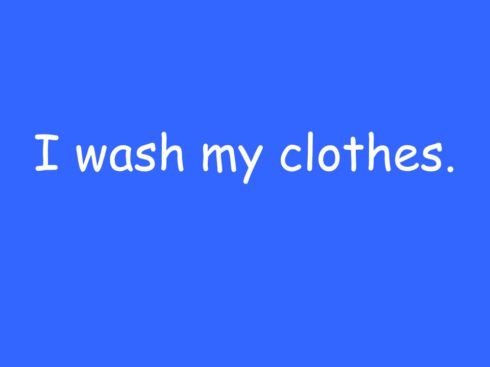 I wash my clothes.
