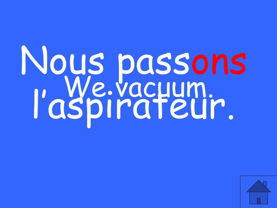 We vacuum. Nous passons laspirateur.