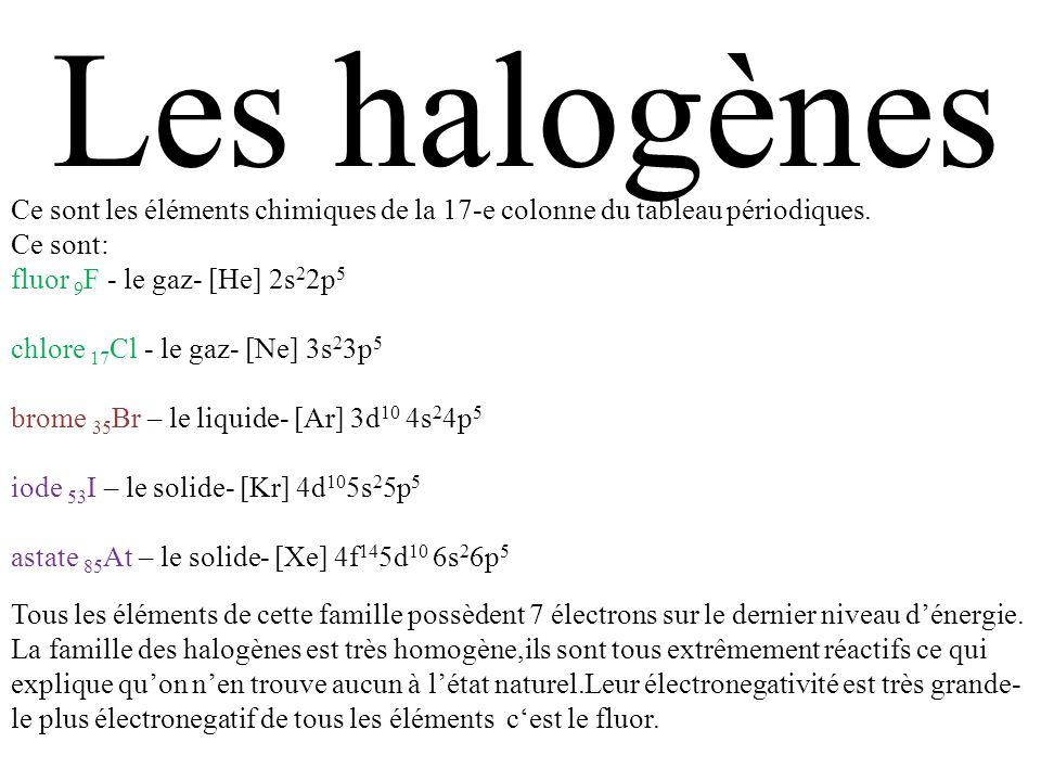 Les halogènes Ce sont les éléments chimiques de la 17-e colonne du tableau périodiques. Ce sont: fluor 9 F - le gaz- [He] 2s 2 2p 5 chlore 17 Cl - le