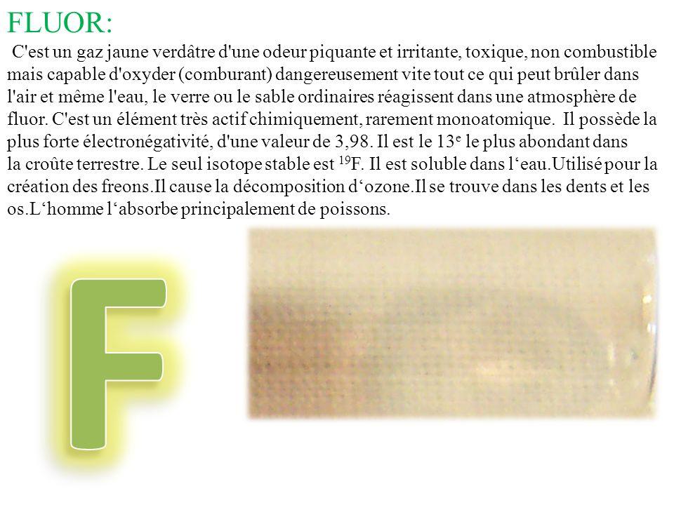 FLUOR: C'est un gaz jaune verdâtre d'une odeur piquante et irritante, toxique, non combustible mais capable d'oxyder (comburant) dangereusement vite t