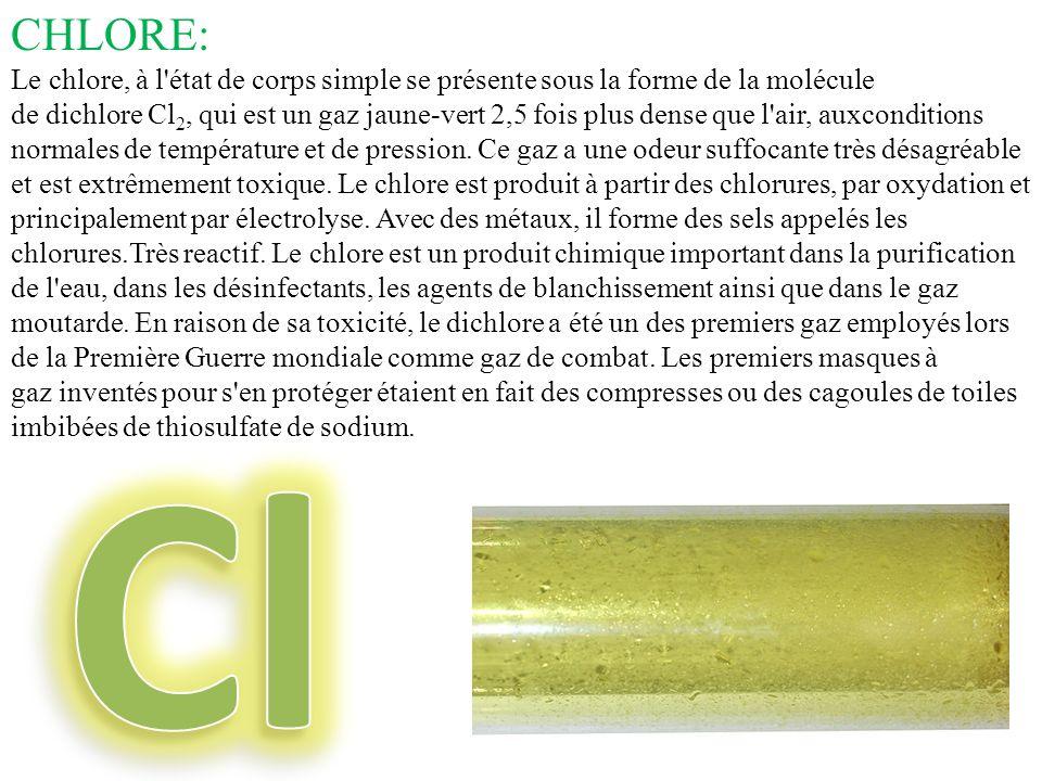 CHLORE: Le chlore, à l'état de corps simple se présente sous la forme de la molécule de dichlore Cl 2, qui est un gaz jaune-vert 2,5 fois plus dense q
