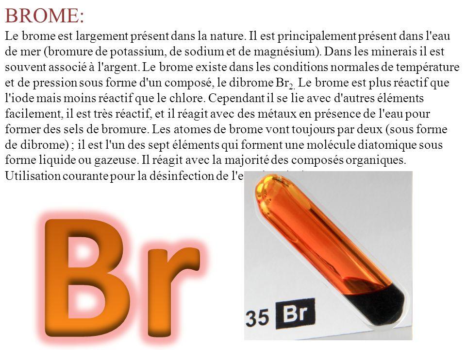 BROME: Le brome est largement présent dans la nature. Il est principalement présent dans l'eau de mer (bromure de potassium, de sodium et de magnésium