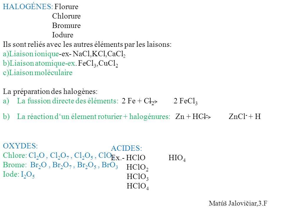 HALOGÉNES: Florure Chlorure Bromure Iodure Ils sont reliés avec les autres éléments par les laisons: a)Liaison ionique-ex- NaCl,KCl,CaCl 2 b)Liaison a