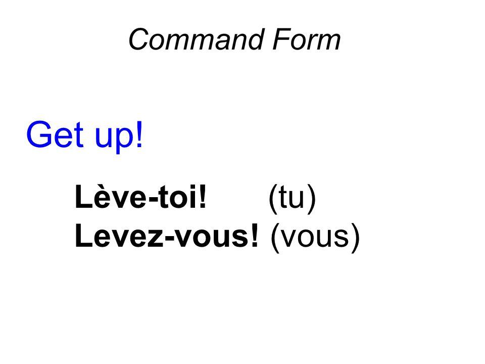 Get up! Lève-toi!(tu) Levez-vous! (vous)