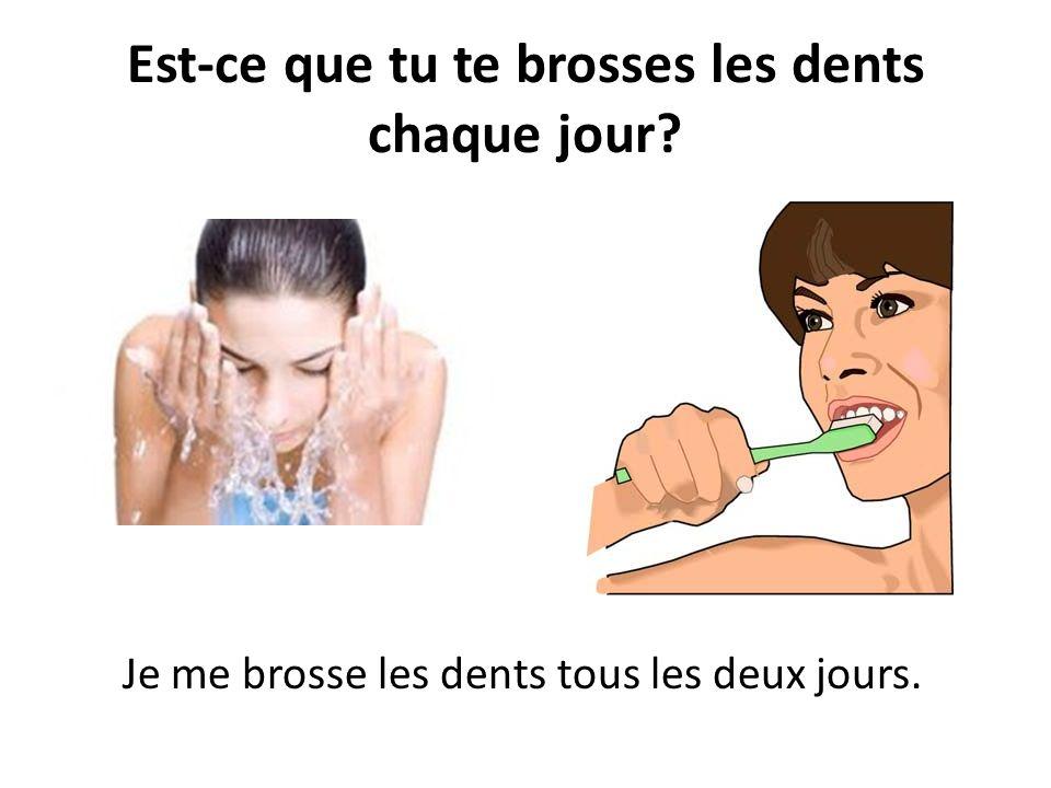 Est-ce que tu te brosses les dents chaque jour? Je me brosse les dents tous les deux jours.
