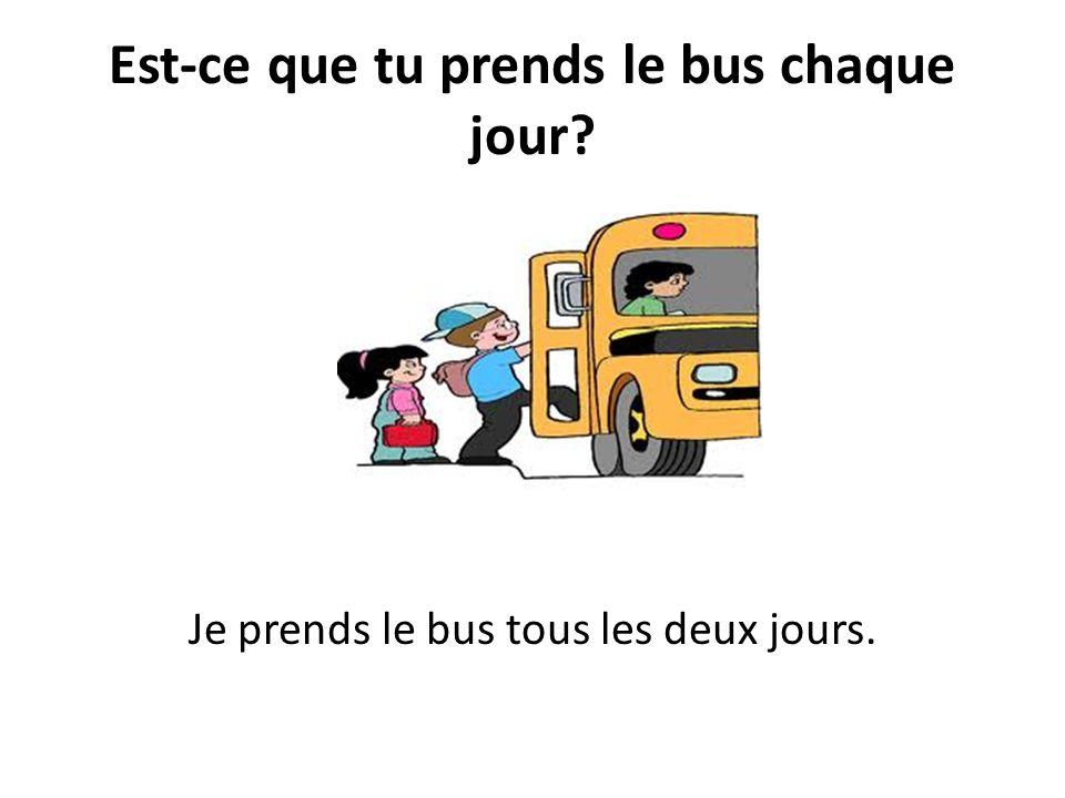 Est-ce que tu prends le bus chaque jour? Je prends le bus tous les deux jours.