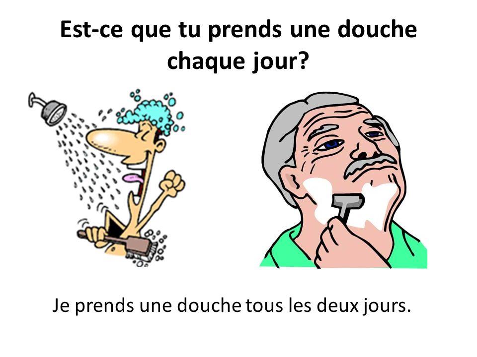 Est-ce que tu prends une douche chaque jour? Je prends une douche tous les deux jours.
