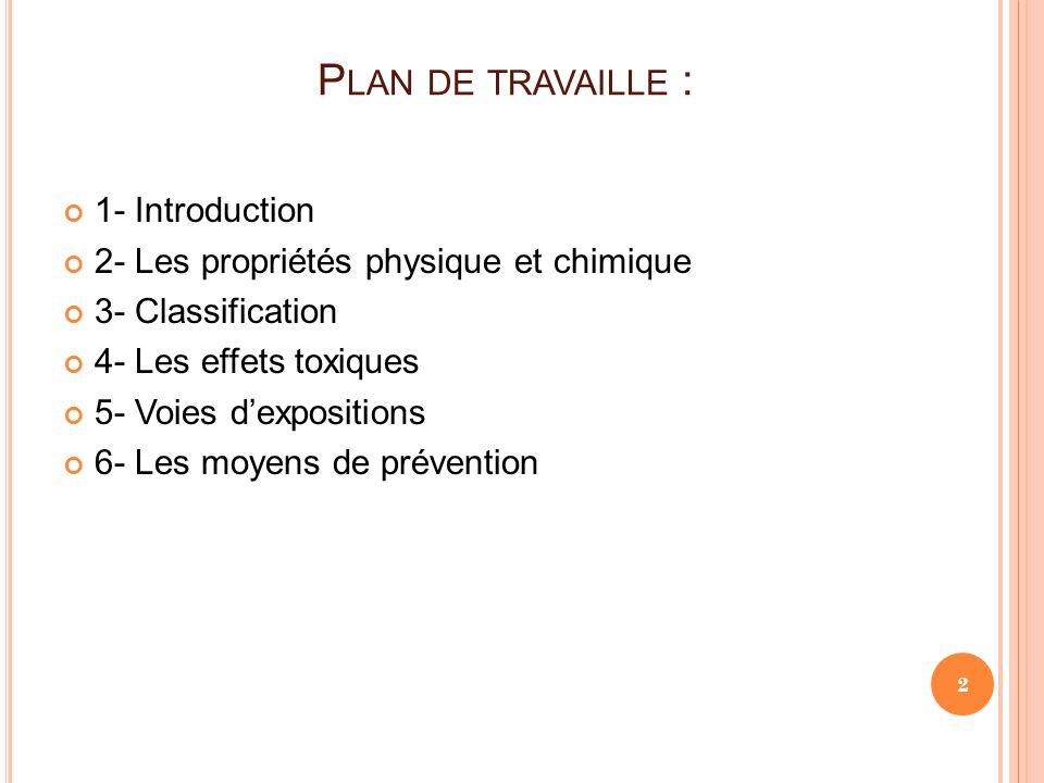 P LAN DE TRAVAILLE : 1- Introduction 2- Les propriétés physique et chimique 3- Classification 4- Les effets toxiques 5- Voies dexpositions 6- Les moye