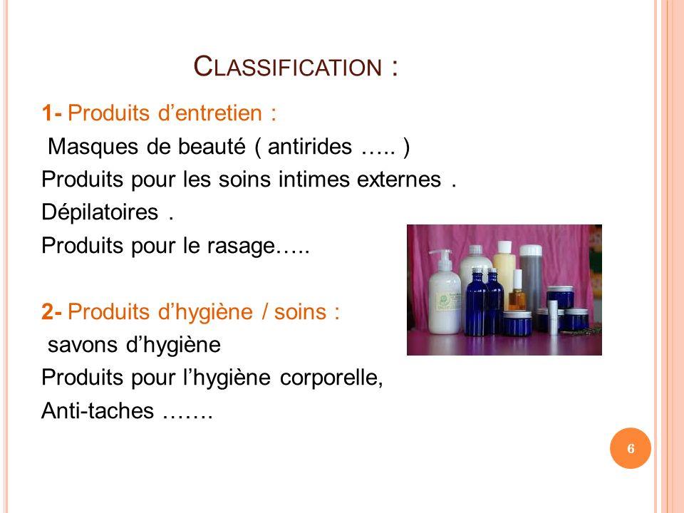 C LASSIFICATION : 1- Produits dentretien : Masques de beauté ( antirides ….. ) Produits pour les soins intimes externes. Dépilatoires. Produits pour l