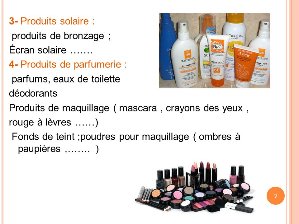 3- Produits solaire : produits de bronzage ; Écran solaire ……. 4- Produits de parfumerie : parfums, eaux de toilette déodorants Produits de maquillage