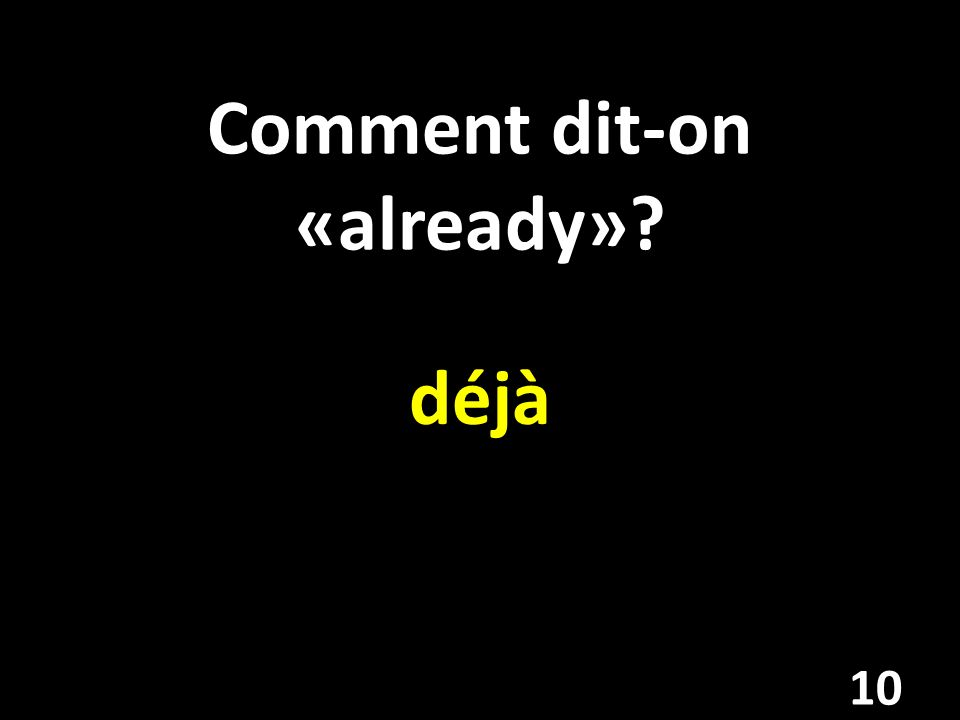 Comment dit-on «already»? déjà 10