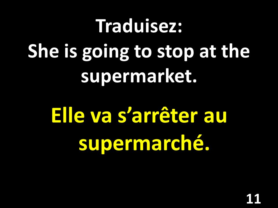 Traduisez: She is going to stop at the supermarket. Elle va sarrêter au supermarché. 11
