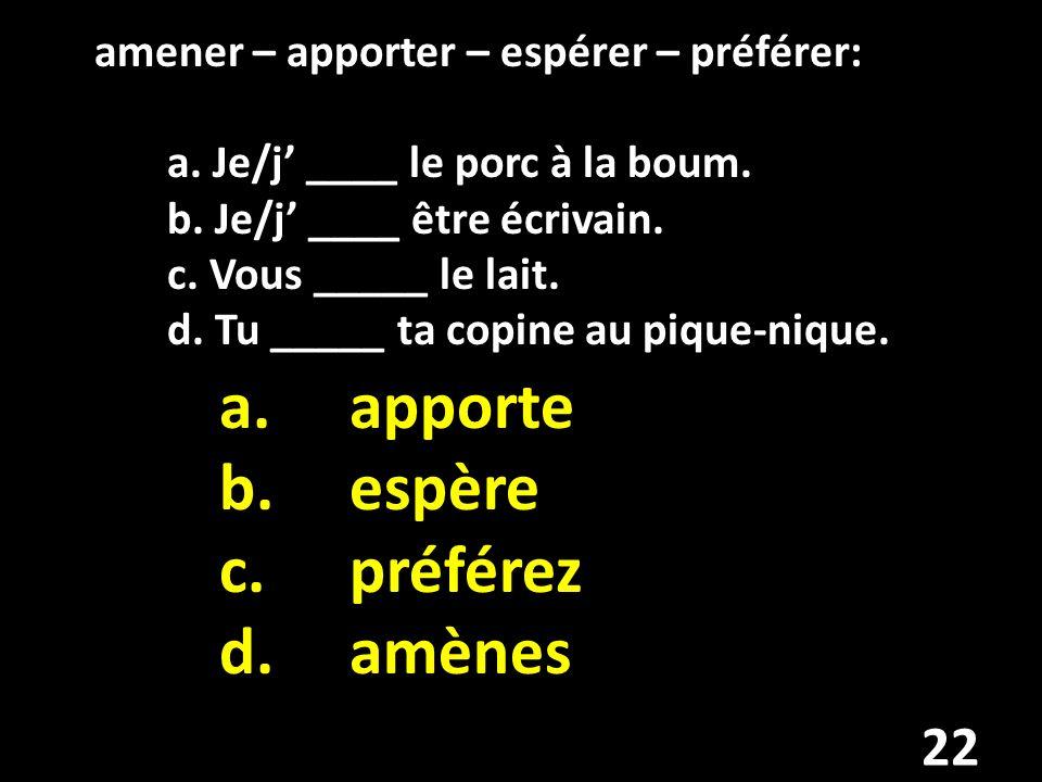 amener – apporter – espérer – préférer: a. Je/j ____ le porc à la boum.