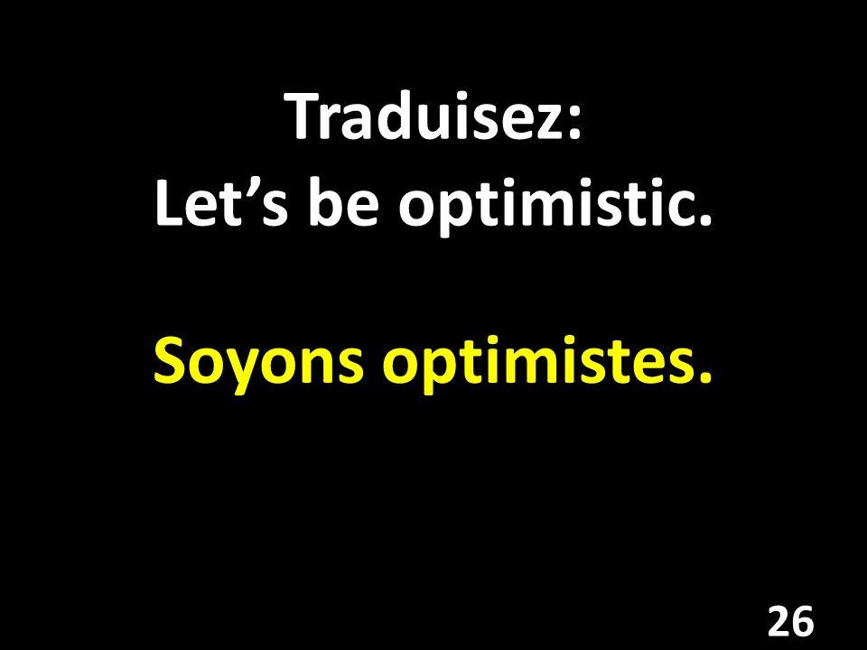 Traduisez: Lets be optimistic. Soyons optimistes. 26