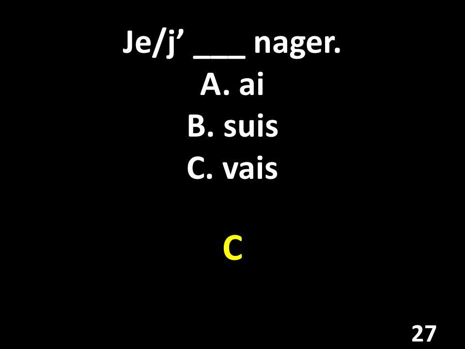 Je/j ___ nager. A. ai B. suis C. vais C 27