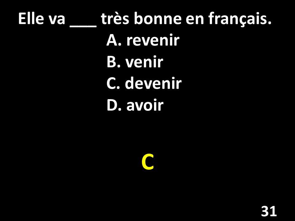 Elle va ___ très bonne en français. A. revenir B. venir C. devenir D. avoir C 31